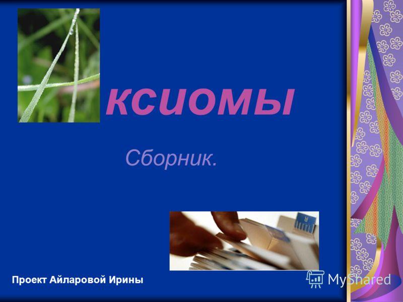 ксиомы Сборник. Проект Айларовой Ирины