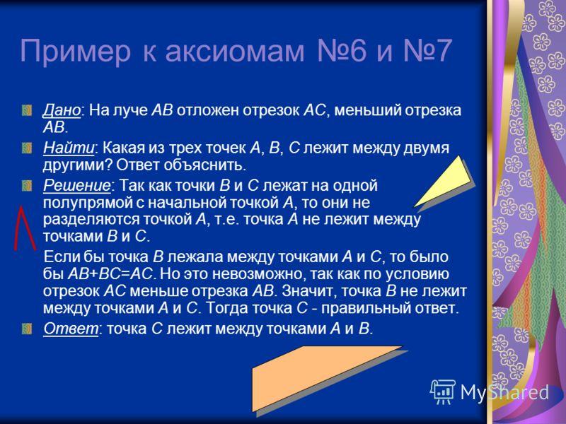 Пример к аксиомам 6 и 7 Дано: На луче АВ отложен отрезок АС, меньший отрезка АВ. Найти: Какая из трех точек А, В, С лежит между двумя другими? Ответ объяснить. Решение: Так как точки В и С лежат на одной полупрямой с начальной точкой А, то они не раз