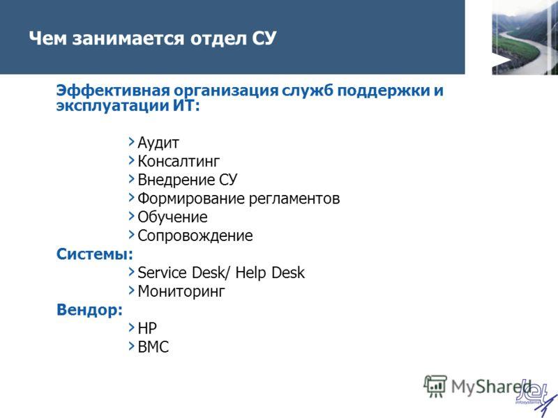 Чем занимается отдел СУ Эффективная организация служб поддержки и эксплуатации ИТ: Аудит Консалтинг Внедрение СУ Формирование регламентов Обучение Сопровождение Системы: Service Desk/ Help Desk Мониторинг Вендор: HP BMC