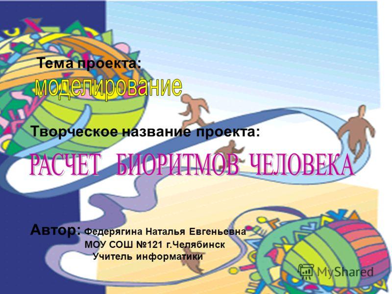 Тема проекта: Творческое название проекта: Автор: Федерягина Наталья Евгеньевна МОУ СОШ 121 г.Челябинск Учитель информатики