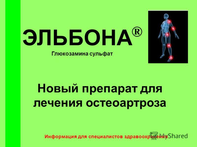 ЭЛЬБОНА ® Глюкозамина сульфат Новый препарат для лечения остеоартроза Информация для специалистов здравоохранения