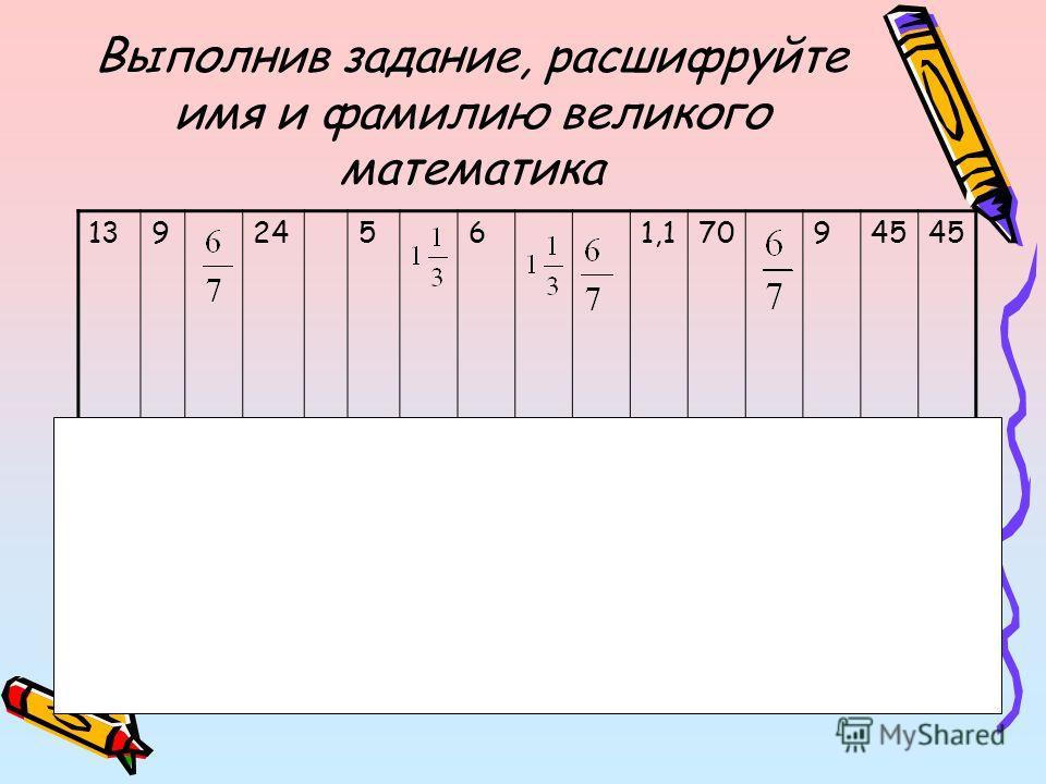 Выполнив задание, расшифруйте имя и фамилию великого математика 13924561,170945 карлвейерштрасс
