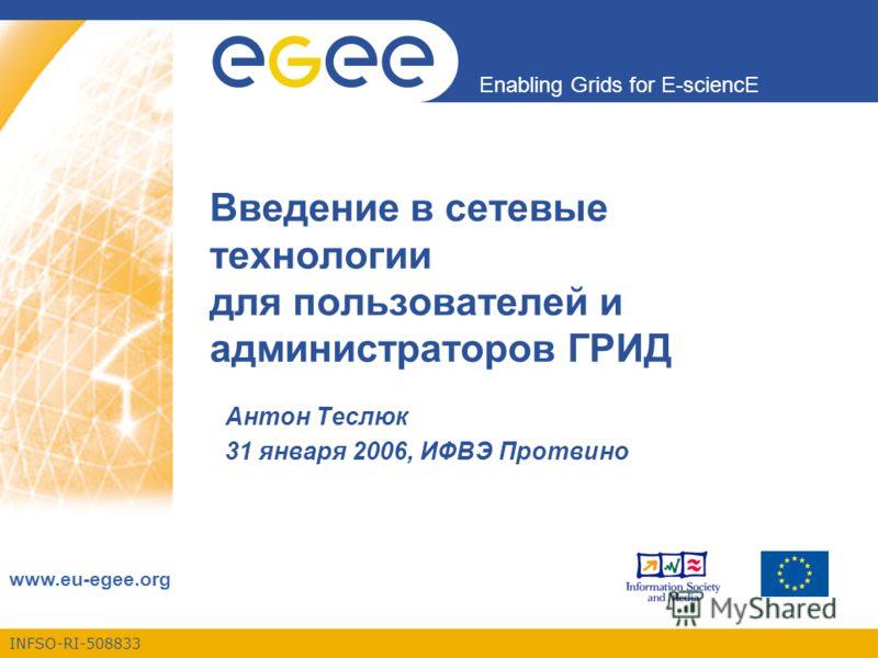 INFSO-RI-508833 Enabling Grids for E-sciencE www.eu-egee.org Введение в сетевые технологии для пользователей и администраторов ГРИД Антон Теслюк 31 января 2006, ИФВЭ Протвино
