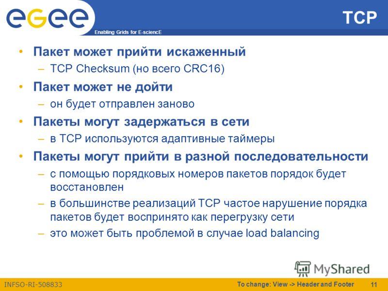 Enabling Grids for E-sciencE INFSO-RI-508833 To change: View -> Header and Footer 11 TCP Пакет может прийти искаженный –TCP Checksum (но всего CRC16) Пакет может не дойти –он будет отправлен заново Пакеты могут задержаться в сети –в TCP используются