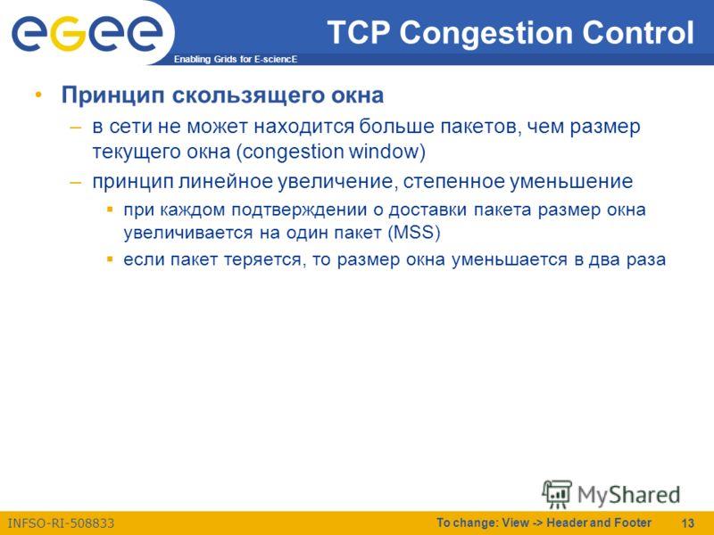 Enabling Grids for E-sciencE INFSO-RI-508833 To change: View -> Header and Footer 13 TCP Congestion Control Принцип скользящего окна –в сети не может находится больше пакетов, чем размер текущего окна (congestion window) –принцип линейное увеличение,
