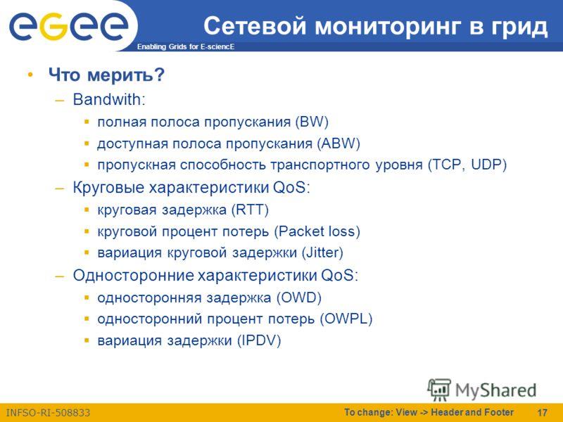 Enabling Grids for E-sciencE INFSO-RI-508833 To change: View -> Header and Footer 17 Сетевой мониторинг в грид Что мерить? –Bandwith: полная полоса пропускания (BW) доступная полоса пропускания (ABW) пропускная способность транспортного уровня (TCP,