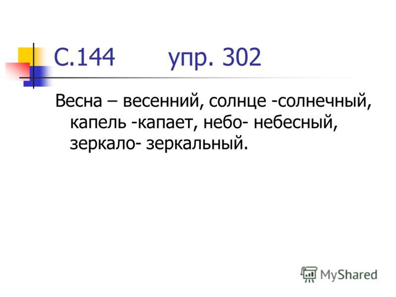 С.144 упр. 302 Весна – весенний, солнце -солнечный, капель -капает, небо- небесный, зеркало- зеркальный.