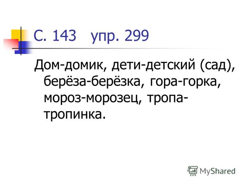 С. 143 упр. 299 Дом-домик, дети-детский (сад), берёза-берёзка, гора-горка, мороз-морозец, тропа- тропинка.