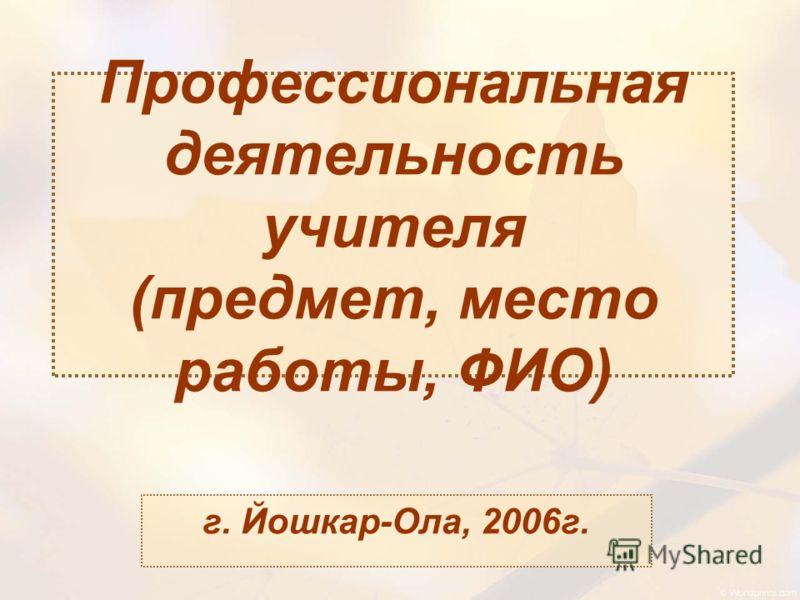 Профессиональная деятельность учителя (предмет, место работы, ФИО) г. Йошкар-Ола, 2006г.