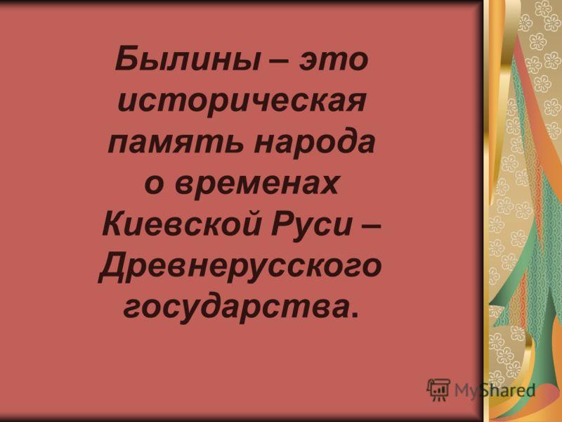 Былины – это историческая память народа о временах Киевской Руси – Древнерусского государства.