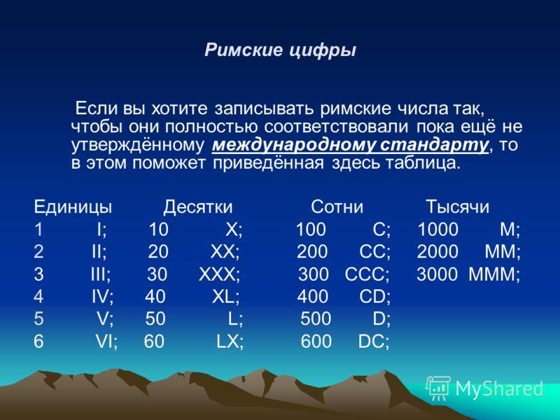 Римские цифры Если вы хотите записывать римские числа так, чтобы они полностью соответствовали пока ещё не утверждённому международному стандарту, то в этом поможет приведённая здесь таблица. Единицы Десятки Сотни Тысячи 1 I; 10 X; 100 С; 1000 М; 2 I
