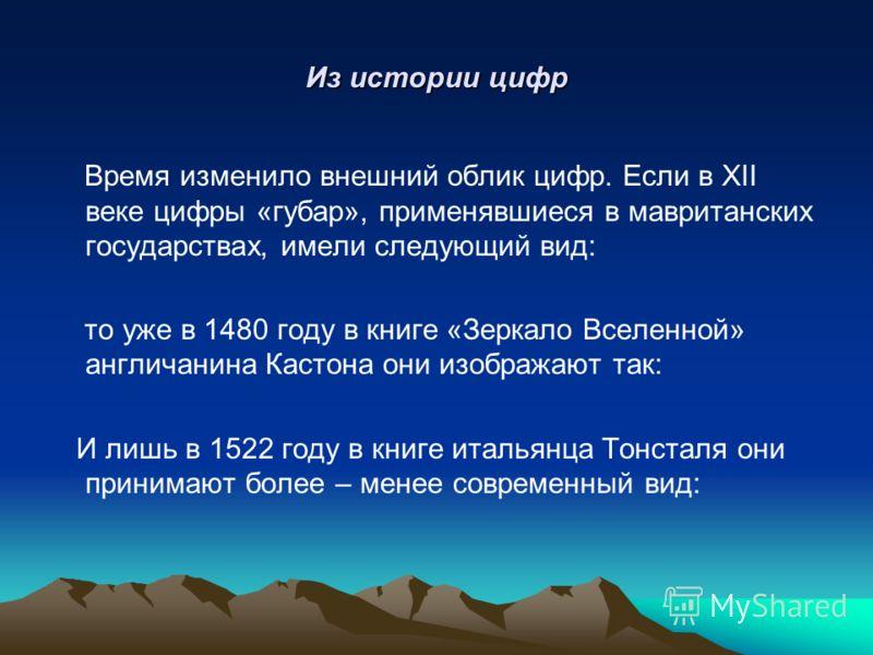 Из истории цифр Время изменило внешний облик цифр. Если в XII веке цифры «губар», применявшиеся в мавританских государствах, имели следующий вид: то уже в 1480 году в книге «Зеркало Вселенной» англичанина Кастона они изображают так: И лишь в 1522 год