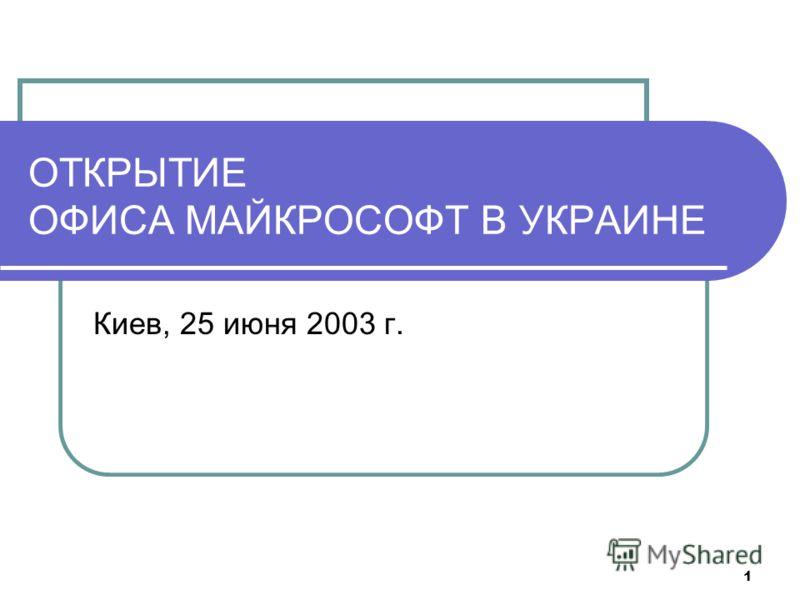 1 ОТКРЫТИЕ ОФИСА МАЙКРОСОФТ В УКРАИНЕ Киев, 25 июня 2003 г.