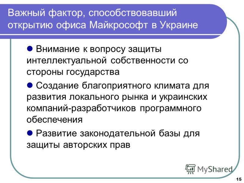 15 Важный фактор, способствовавший открытию офиса Майкрософт в Украине Внимание к вопросу защиты интеллектуальной собственности со стороны государства Создание благоприятного климата для развития локального рынка и украинских компаний-разработчиков п