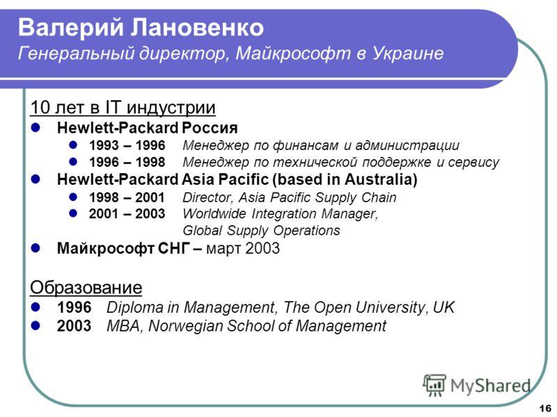 16 Валерий Лановенко Генеральный директор, Майкрософт в Украине 10 лет в IT индустрии Hewlett-Packard Россия 1993 – 1996Менеджер по финансам и администрации 1996 – 1998Менеджер по технической поддержке и сервису Hewlett-Packard Asia Pacific (based in