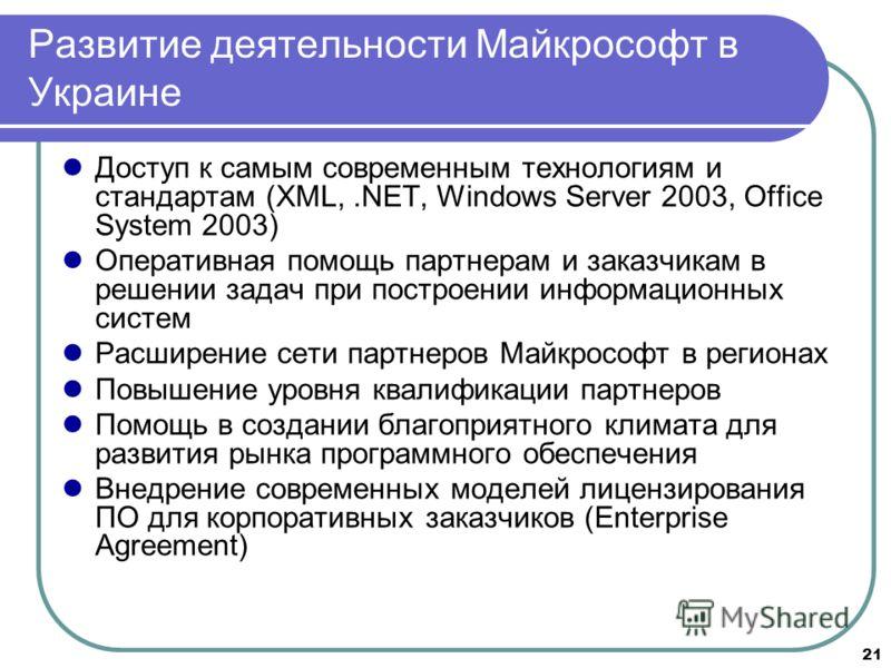 21 Развитие деятельности Майкрософт в Украине Доступ к самым современным технологиям и стандартам (XML,.NET, Windows Server 2003, Office System 2003) Оперативная помощь партнерам и заказчикам в решении задач при построении информационных систем Расши