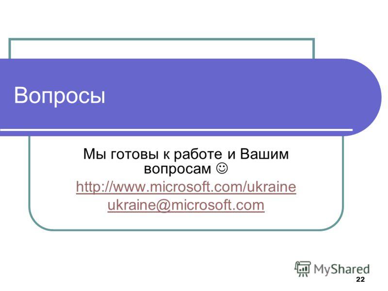 22 Вопросы Мы готовы к работе и Вашим вопросам http://www.microsoft.com/ukraine ukraine@microsoft.com