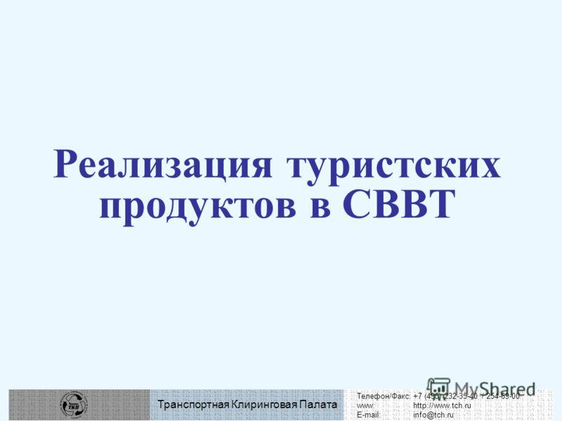 Телефон/Факс:+7 (495) 232-35-40 / 254-69-00 www:http://www.tch.ru E-mail:info@tch.ru Транспортная Клиринговая Палата Реализация туристских продуктов в СВВТ