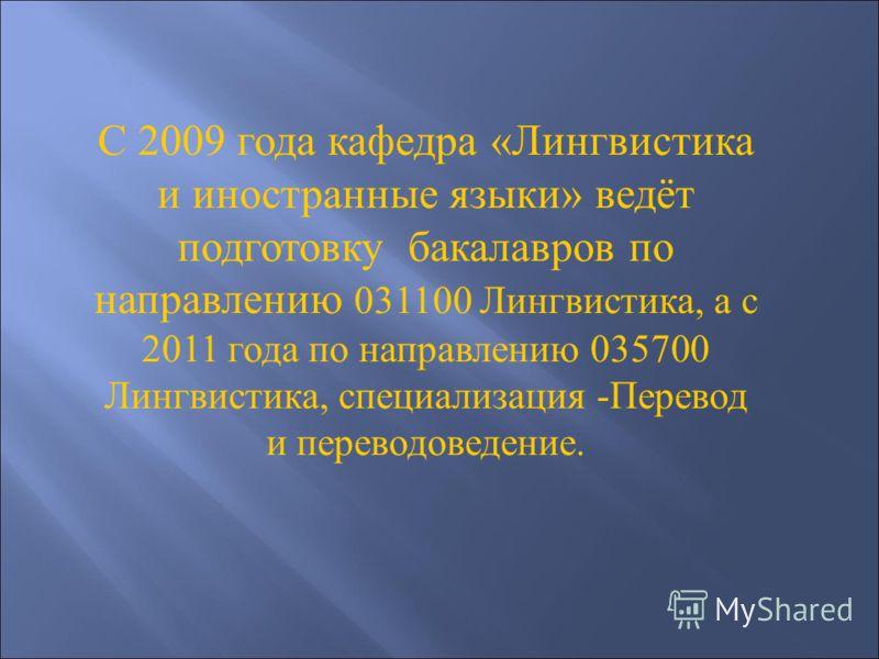 С 2009 года кафедра «Лингвистика и иностранные языки» ведёт подготовку бакалавров по направлению 031100 Лингвистика, а с 2011 года по направлению 035700 Лингвистика, специализация -Перевод и переводоведение.