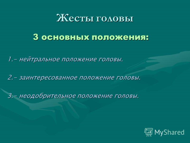Жесты головы 3 основных положения: 1.- нейтральное положение головы. 2.- заинтересованное положение головы. 3.- неодобрительное положение головы.