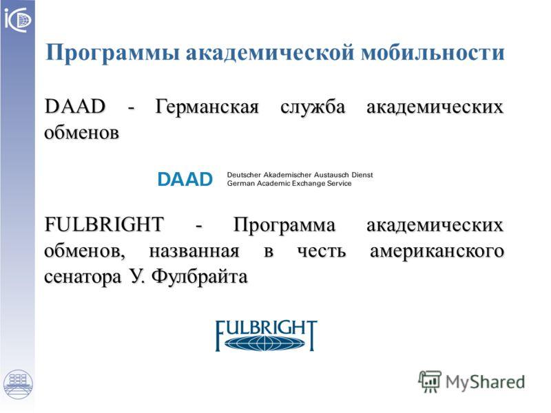 Программы академической мобильности DAAD - Германская служба академических обменов FULBRIGHT - Программа академических обменов, названная в честь американского сенатора У. Фулбрайта