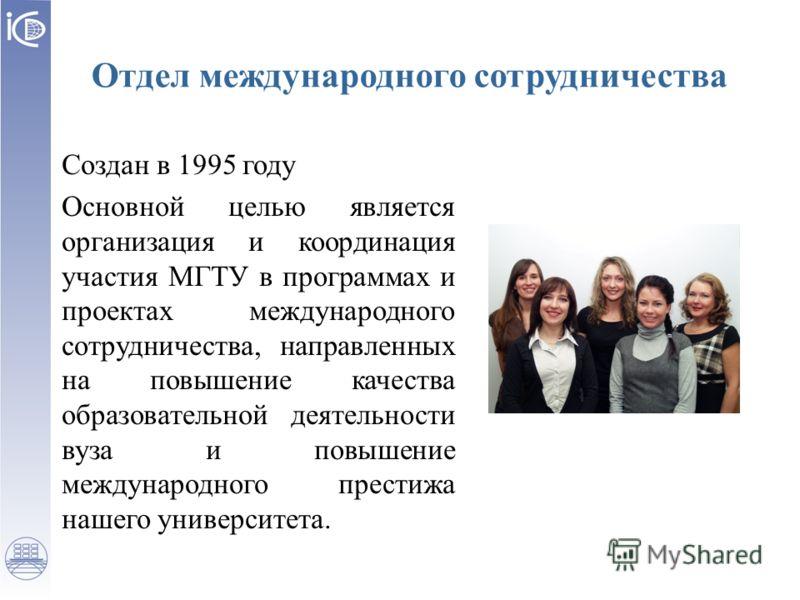 Отдел международного сотрудничества Создан в 1995 году Основной целью является организация и координация участия МГТУ в программах и проектах международного сотрудничества, направленных на повышение качества образовательной деятельности вуза и повыше