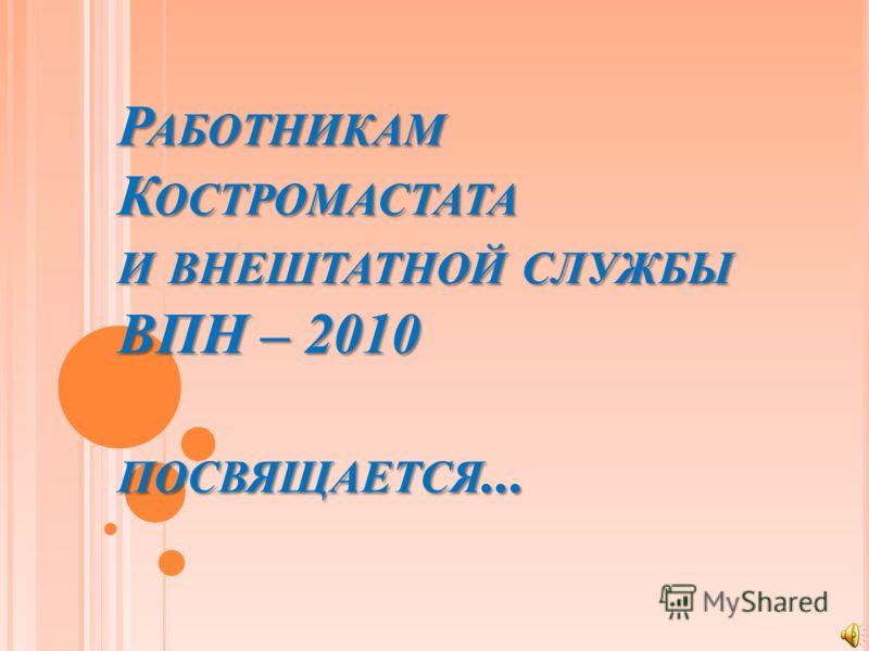 РАБОТНИКАМ КОСТРОМАСТАТА И ВНЕШТАТНОЙ СЛУЖБЫ ВПН – 2010 ПОСВЯЩАЕТСЯ...