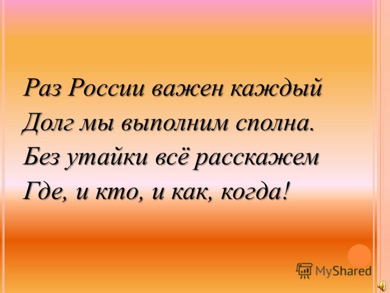 Раз России важен каждый Долг мы выполним сполна. Без утайки всё расскажем Где, и кто, и как, когда!