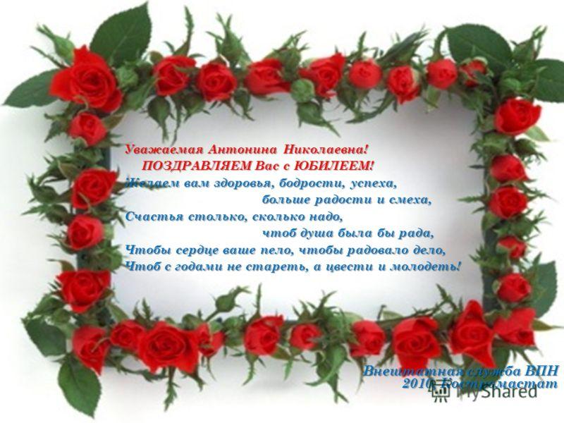 Уважаемая Антонина Николаевна! ПОЗДРАВЛЯЕМ Вас с ЮБИЛЕЕМ! Желаем вам здоровья, бодрости, успеха, больше радости и смеха, больше радости и смеха, Счастья столько, сколько надо, чтоб душа была бы рада, чтоб душа была бы рада, Чтобы сердце ваше пело, чт