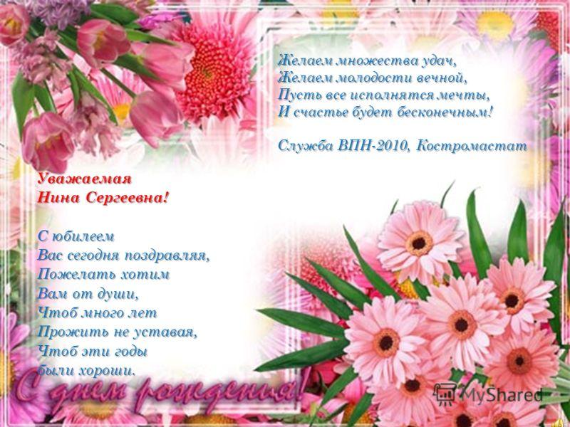 Уважаемая Нина Сергеевна! С юбилеем Вас сегодня поздравляя, Пожелать хотим Вам от души, Чтоб много лет Прожить не уставая, Чтоб эти годы были хороши. Желаем множества удач, Желаем молодости вечной, Пусть все исполнятся мечты, И счастье будет бесконеч