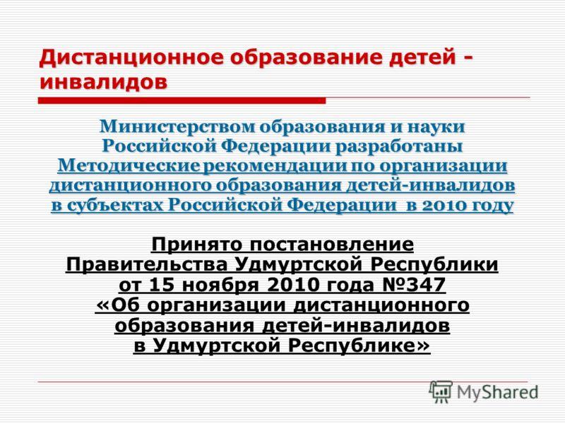 Дистанционное образование детей - инвалидов Министерством образования и науки Российской Федерации разработаны Методические рекомендации по организации дистанционного образования детей-инвалидов в субъектах Российской Федерации в 2010 году Принято по