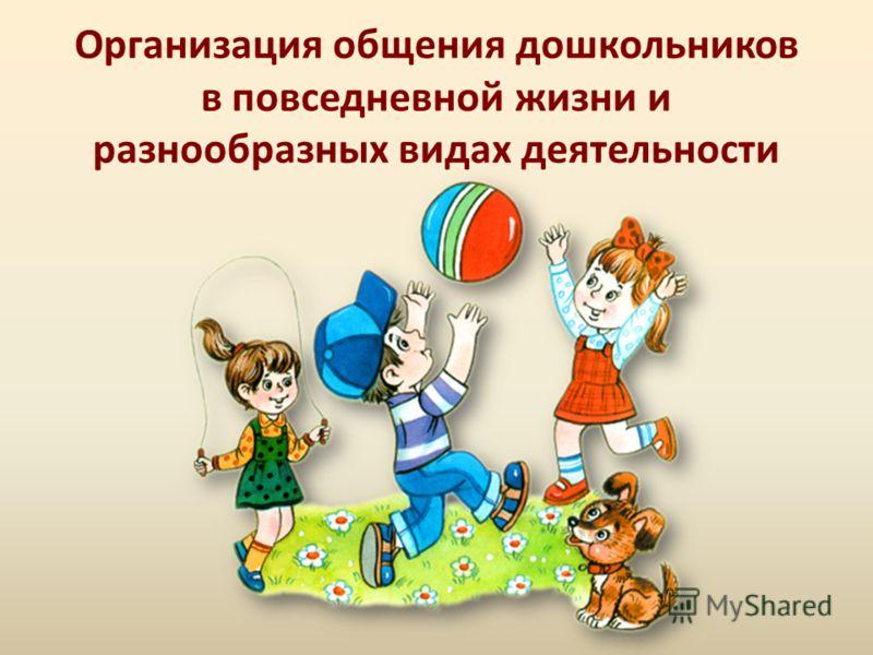 Организация общения дошкольников в повседневной жизни и разнообразных видах деятельности