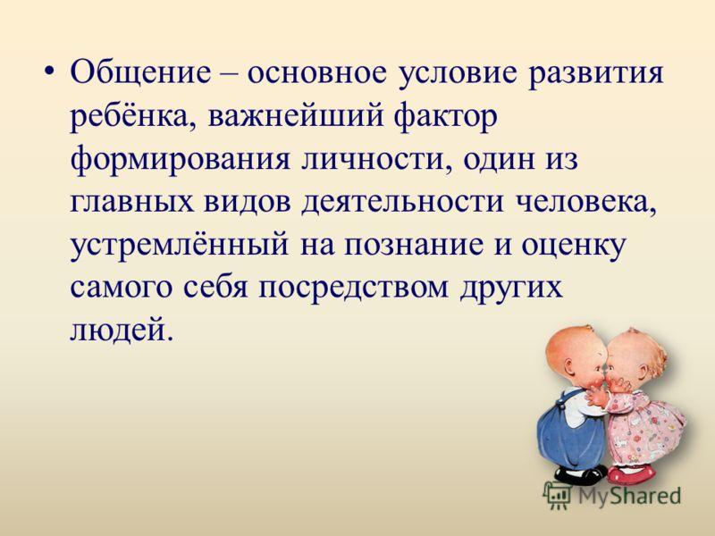 Общение – основное условие развития ребёнка, важнейший фактор формирования личности, один из главных видов деятельности человека, устремлённый на познание и оценку самого себя посредством других людей.