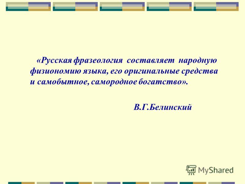 «Русская фразеология составляет народную физиономию языка, его оригинальные средства и самобытное, самородное богатство». В.Г.Белинский