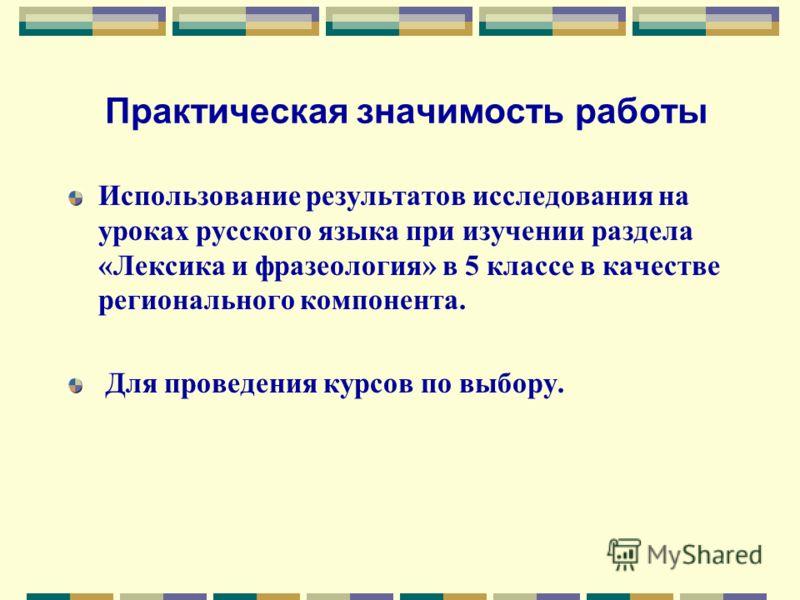 Практическая значимость работы Использование результатов исследования на уроках русского языка при изучении раздела «Лексика и фразеология» в 5 классе в качестве регионального компонента. Для проведения курсов по выбору.