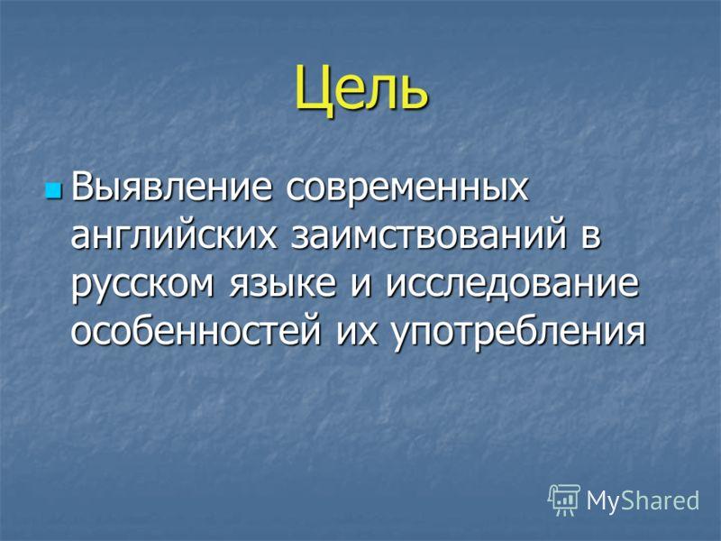Цель Выявление современных английских заимствований в русском языке и исследование особенностей их употребления Выявление современных английских заимствований в русском языке и исследование особенностей их употребления