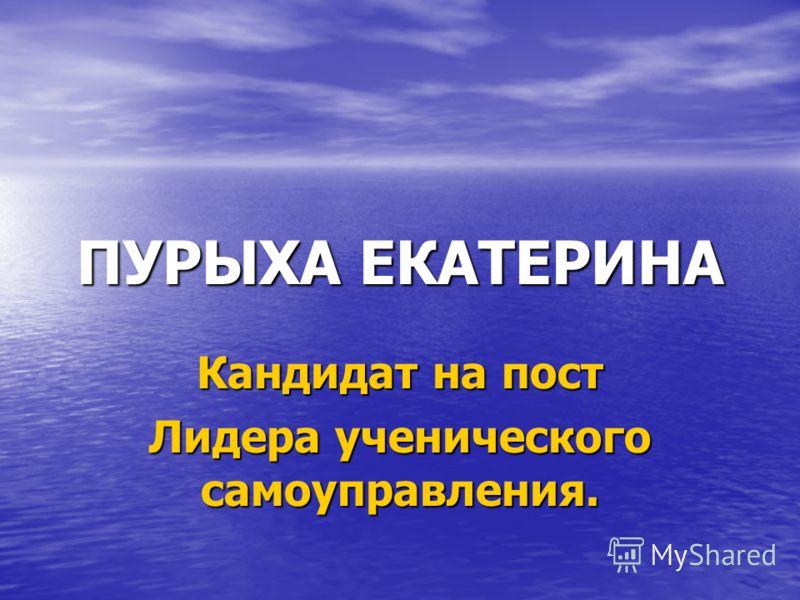 ПУРЫХА ЕКАТЕРИНА Кандидат на пост Лидера ученического самоуправления.