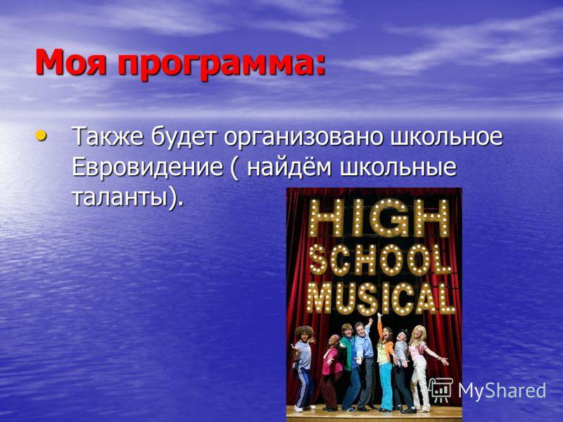 Моя программа: Также будет организовано школьное Евровидение ( найдём школьные таланты). Также будет организовано школьное Евровидение ( найдём школьные таланты).