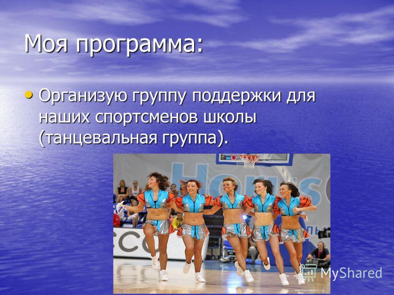 Моя программа: Организую группу поддержки для наших спортсменов школы (танцевальная группа). Организую группу поддержки для наших спортсменов школы (танцевальная группа).
