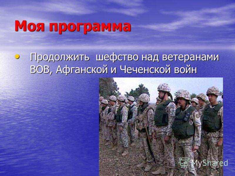 Моя программа Продолжить шефство над ветеранами ВОВ, Афганской и Чеченской войн Продолжить шефство над ветеранами ВОВ, Афганской и Чеченской войн