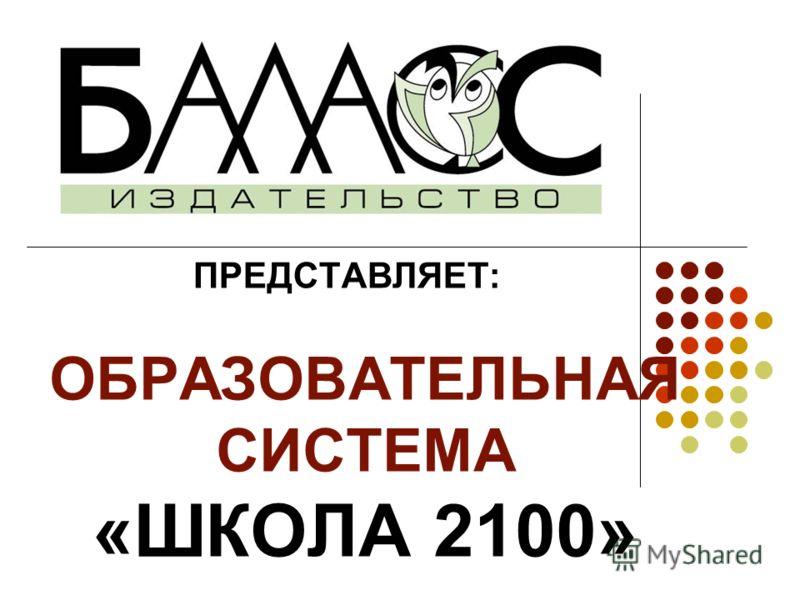 ПРЕДСТАВЛЯЕТ: ОБРАЗОВАТЕЛЬНАЯ СИСТЕМА «ШКОЛА 2100»