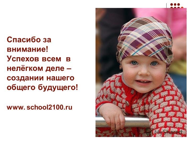 Спасибо за внимание! Успехов всем в нелёгком деле – создании нашего общего будущего! www. school2100.ru