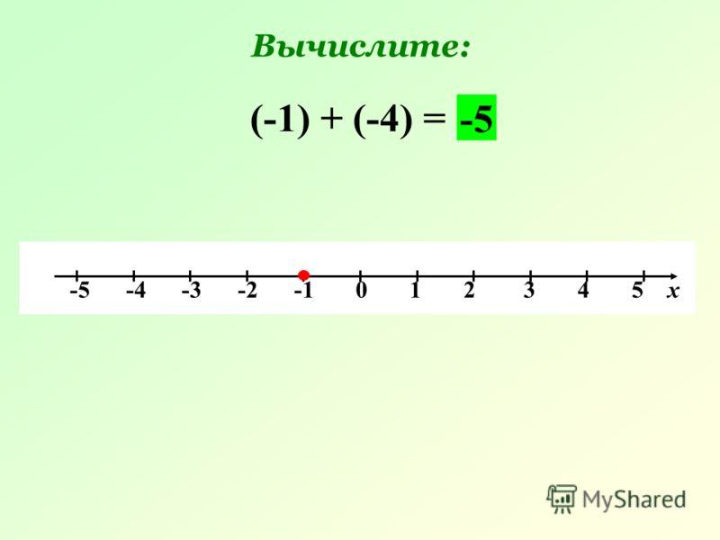 -5 -4 -3 -2 -1 0 1 2 3 4 5 х (-1) + (-4) = -5 Вычислите: