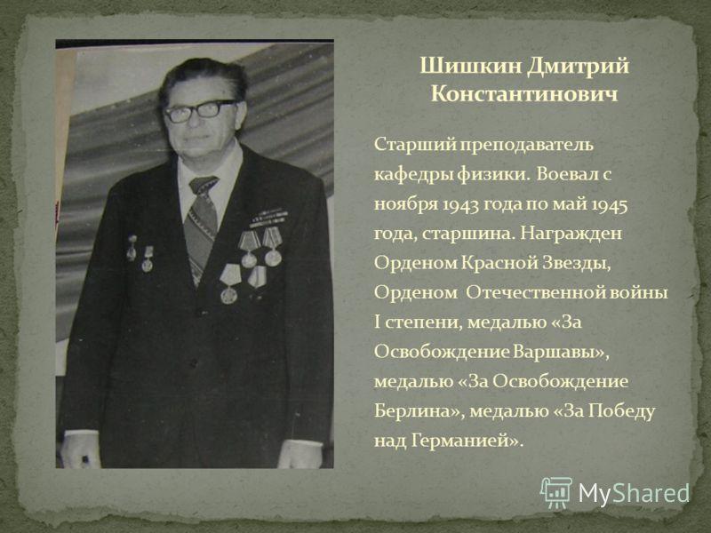 Старший преподаватель кафедры физики. Воевал с ноября 1943 года по май 1945 года, старшина. Награжден Орденом Красной Звезды, Орденом Отечественной войны I степени, медалью «За Освобождение Варшавы», медалью «За Освобождение Берлина», медалью «За Поб