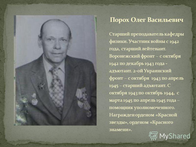 Старший преподаватель кафедры физики. Участник войны с 1942 года, старший лейтенант. Воронежский фронт – с октября 1942 по декабрь 1943 года - адъютант. 2-ой Украинский фронт – с октября 1943 по апрель 1945 – старший адъютант. С октября 1943 по октяб