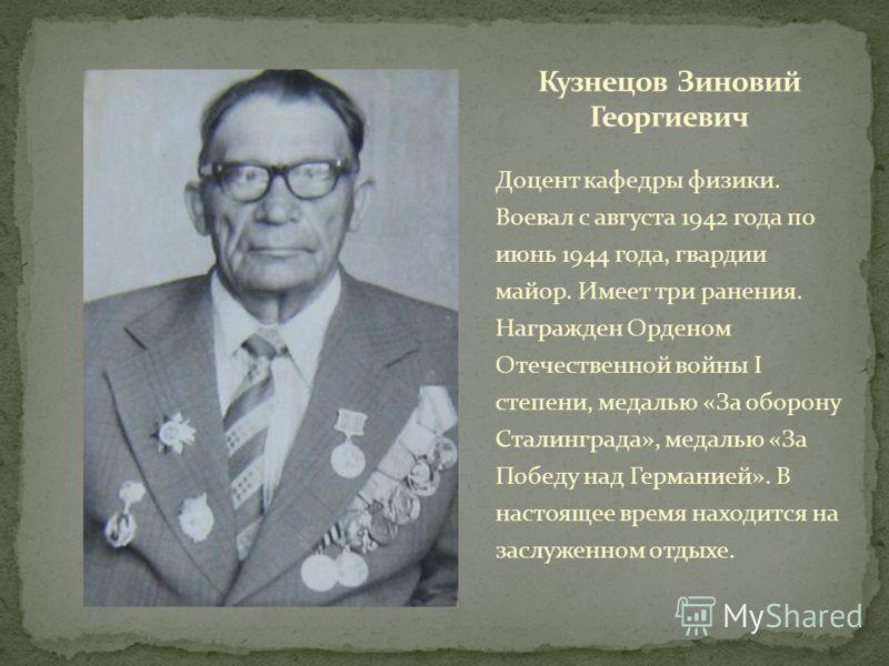 Доцент кафедры физики. Воевал с августа 1942 года по июнь 1944 года, гвардии майор. Имеет три ранения. Награжден Орденом Отечественной войны I степени, медалью «За оборону Сталинграда», медалью «За Победу над Германией». В настоящее время находится н