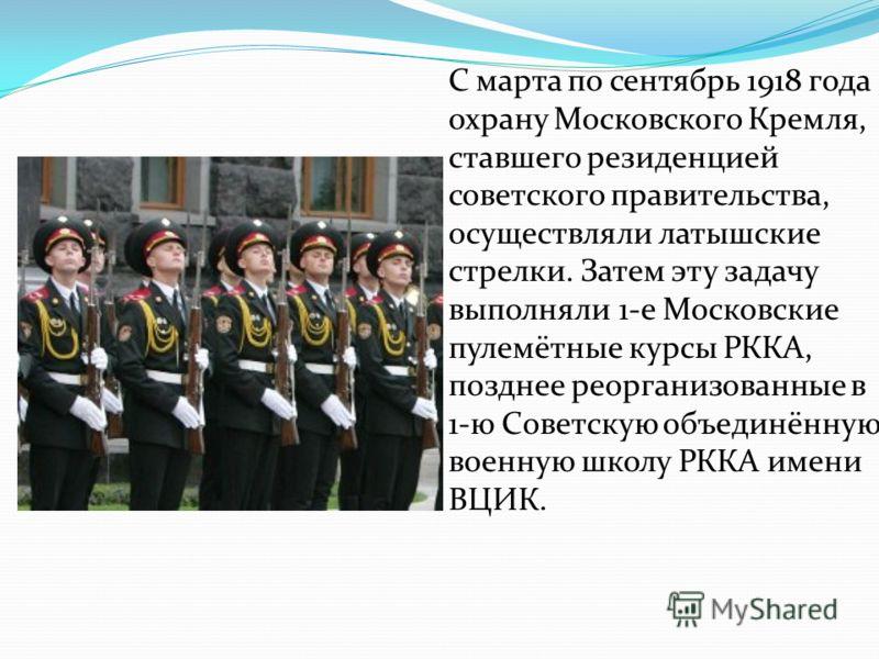 С марта по сентябрь 1918 года охрану Московского Кремля, ставшего резиденцией советского правительства, осуществляли латышские стрелки. Затем эту задачу выполняли 1-е Московские пулемётные курсы РККА, позднее реорганизованные в 1-ю Советскую объединё
