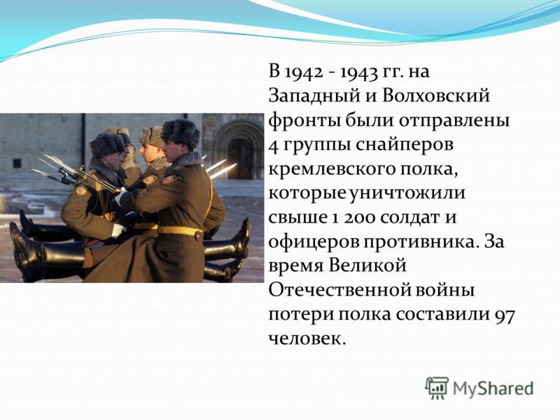 В 1942 - 1943 гг. на Западный и Волховский фронты были отправлены 4 группы снайперов кремлевского полка, которые уничтожили свыше 1 200 солдат и офицеров противника. За время Великой Отечественной войны потери полка составили 97 человек.