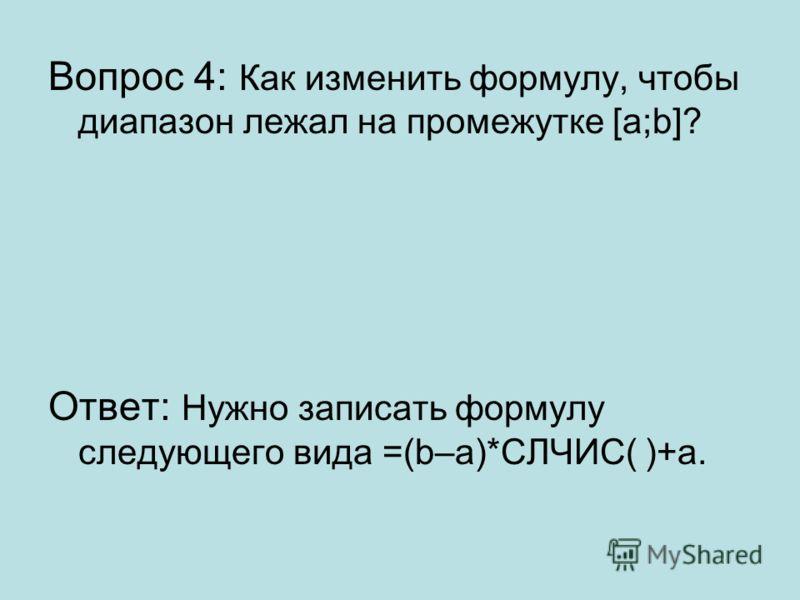 Вопрос 4: Как изменить формулу, чтобы диапазон лежал на промежутке [a;b]? Ответ: Нужно записать формулу следующего вида =(b–a)*СЛЧИС( )+a.