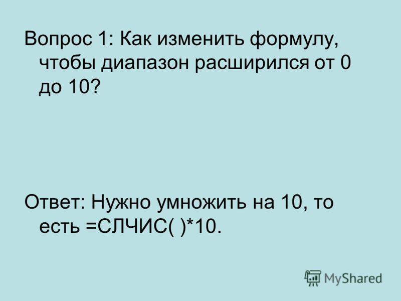 Вопрос 1: Как изменить формулу, чтобы диапазон расширился от 0 до 10? Ответ: Нужно умножить на 10, то есть =СЛЧИС( )*10.
